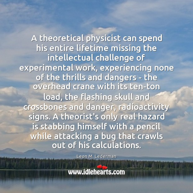 A theoretical physicist can spend his entire lifetime missing the intellectual challenge Leon M. Lederman Picture Quote