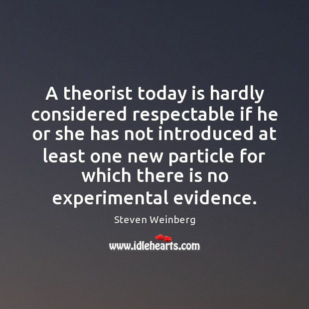 A theorist today is hardly considered respectable if he or she has Steven Weinberg Picture Quote