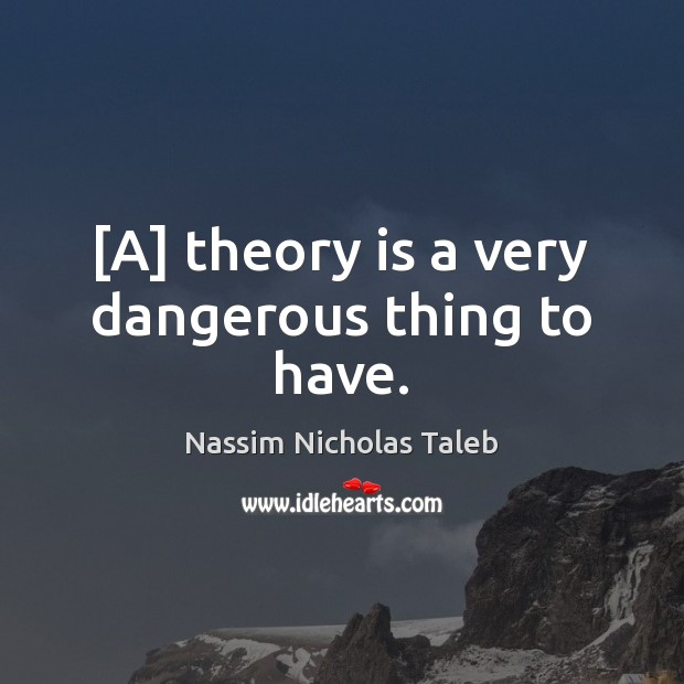 [A] theory is a very dangerous thing to have. Nassim Nicholas Taleb Picture Quote
