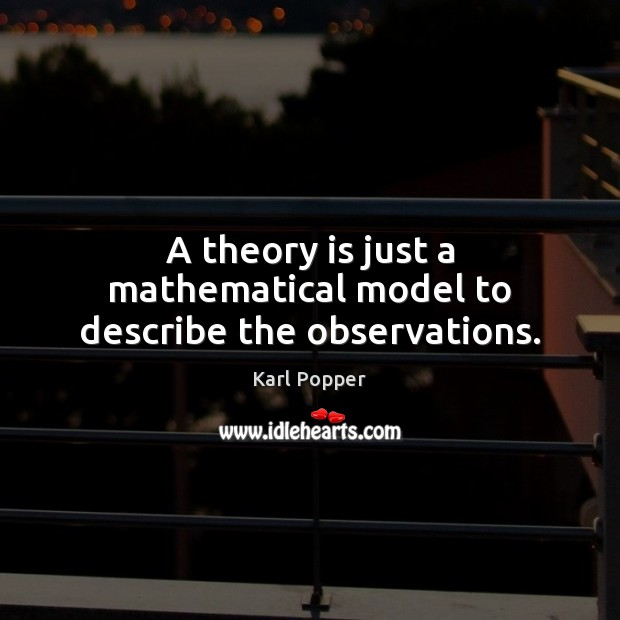 A theory is just a mathematical model to describe the observations. Karl Popper Picture Quote