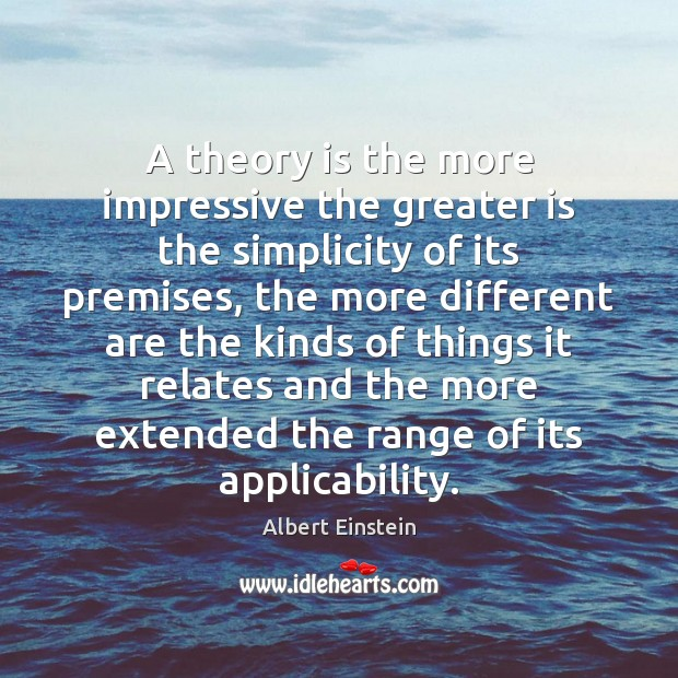 A theory is the more impressive the greater is the simplicity of Albert Einstein Picture Quote