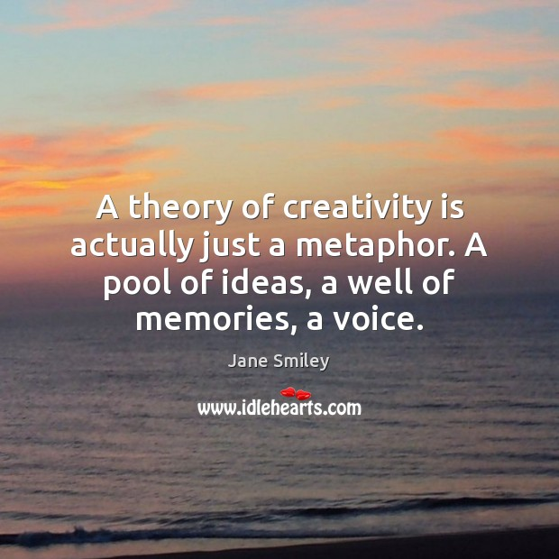 A theory of creativity is actually just a metaphor. A pool of Jane Smiley Picture Quote