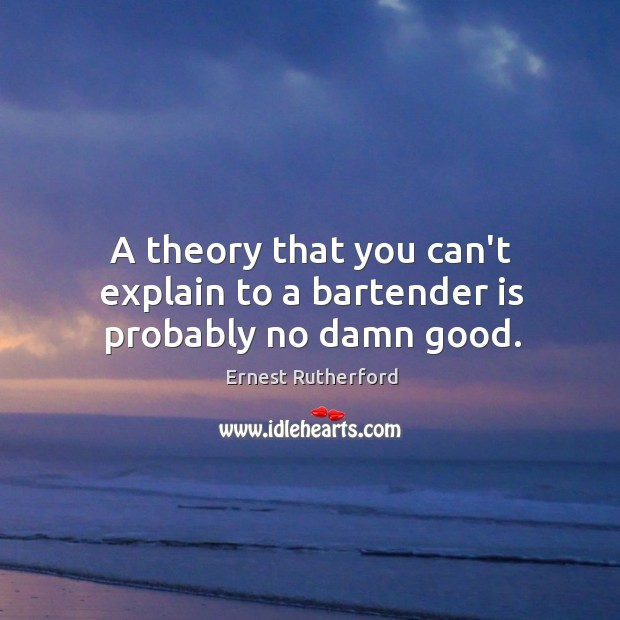 Image, A theory that you can't explain to a bartender is probably no damn good.
