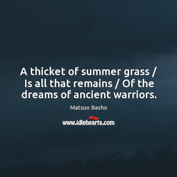 A thicket of summer grass / Is all that remains / Of the dreams of ancient warriors. Image