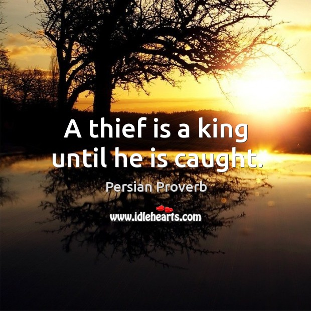A thief is a king until he is caught. Persian Proverbs Image