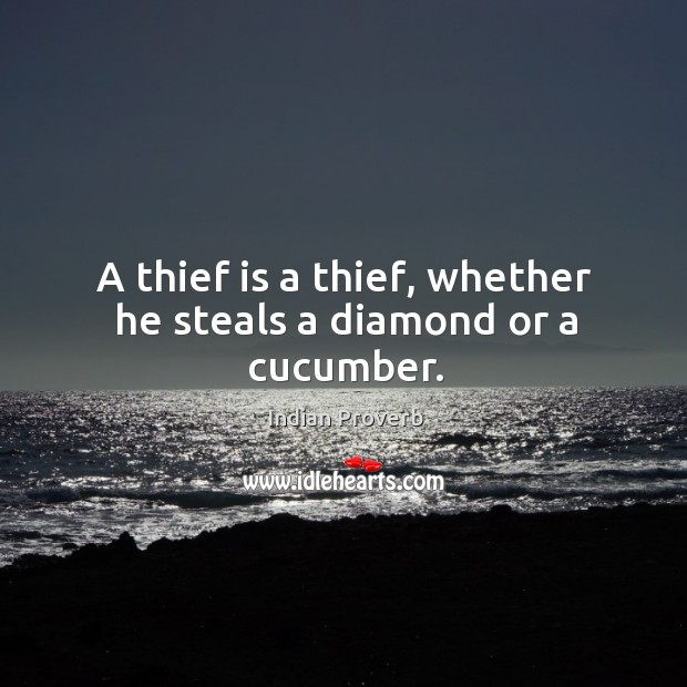 A thief is a thief, whether he steals a diamond or a cucumber. Image