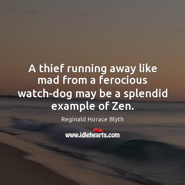 A thief running away like mad from a ferocious watch-dog may be a splendid example of Zen. Image