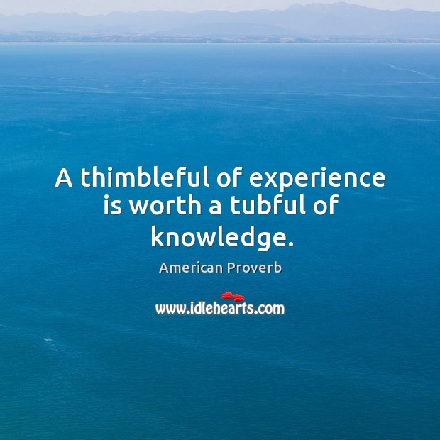 A thimbleful of experience is worth a tubful of knowledge. Image