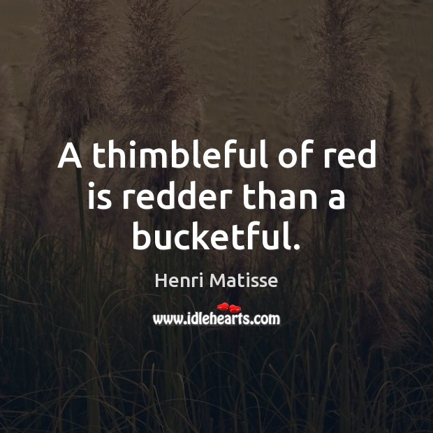 A thimbleful of red is redder than a bucketful. Henri Matisse Picture Quote