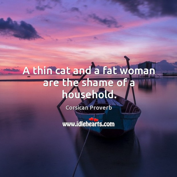 A thin cat and a fat woman are the shame of a household. Corsican Proverbs Image