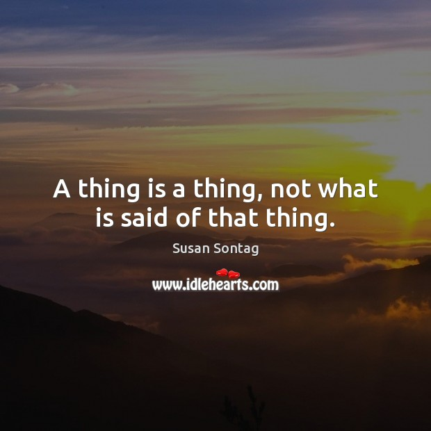 A thing is a thing, not what is said of that thing. Image