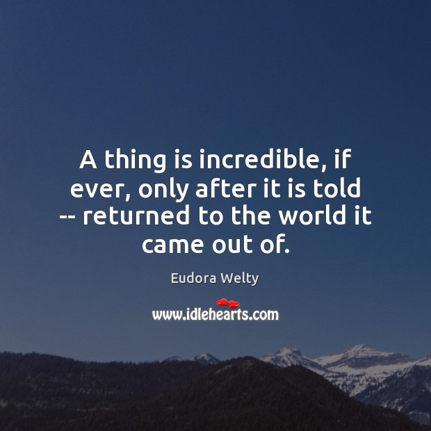 A thing is incredible, if ever, only after it is told — Eudora Welty Picture Quote