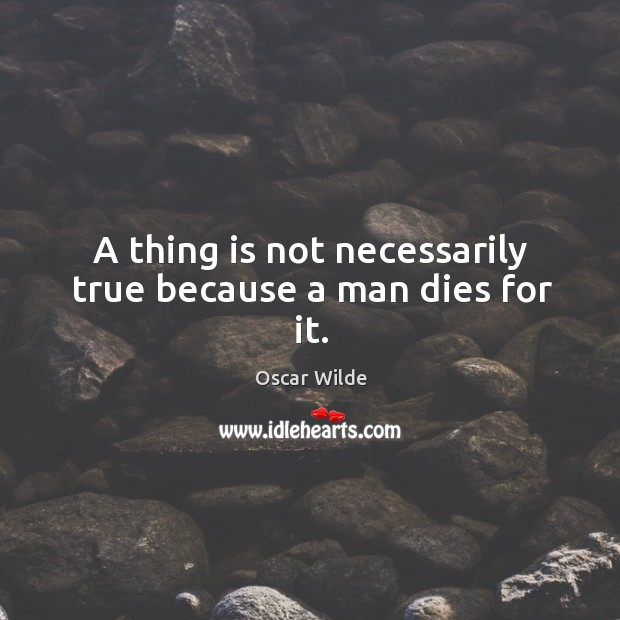 Image, A thing is not necessarily true because a man dies for it.