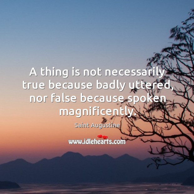 A thing is not necessarily true because badly uttered, nor false because spoken magnificently. Image