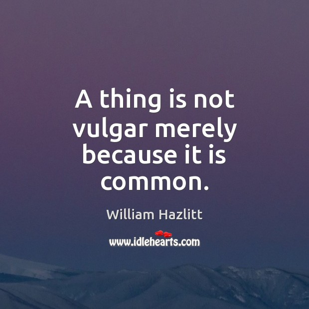 A thing is not vulgar merely because it is common. Image