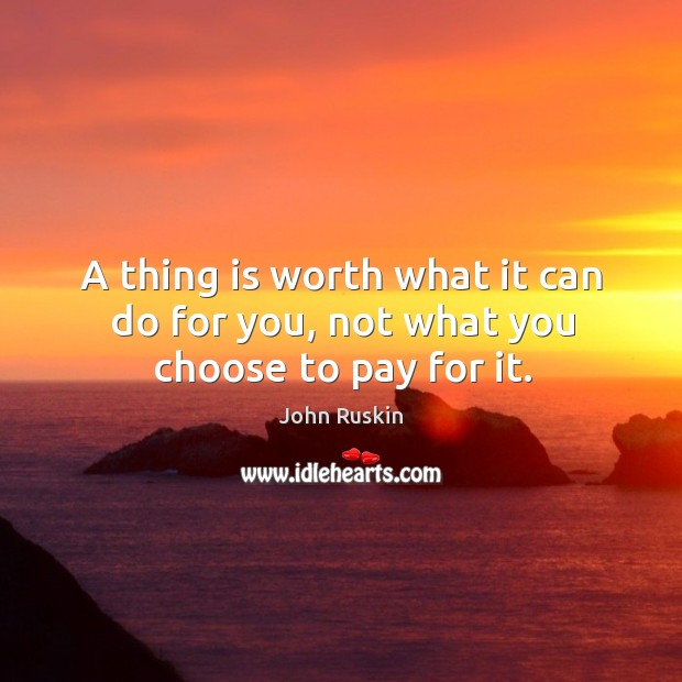 Image, A thing is worth what it can do for you, not what you choose to pay for it.