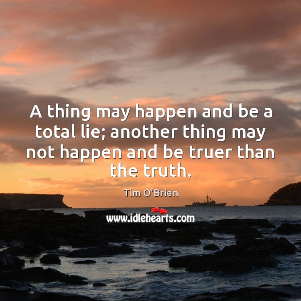 A thing may happen and be a total lie; another thing may Tim O'Brien Picture Quote