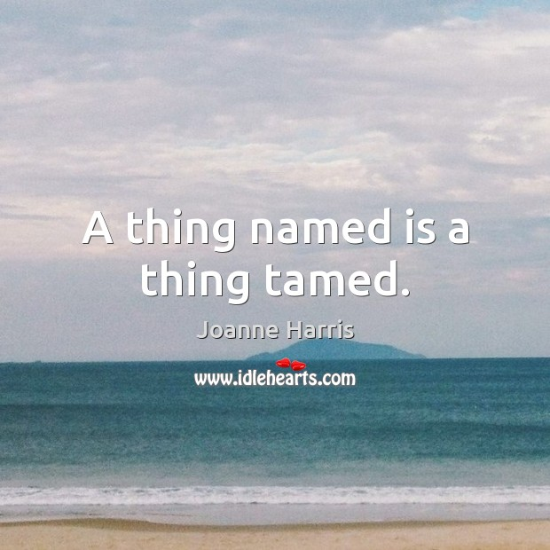 A thing named is a thing tamed. Joanne Harris Picture Quote