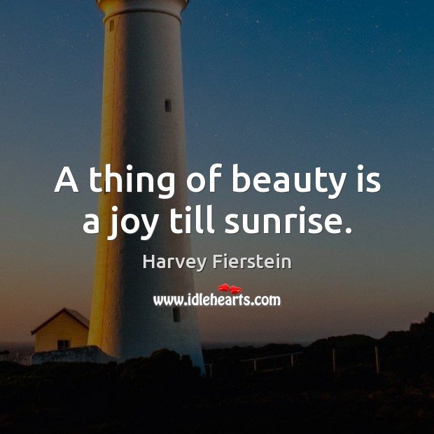 A thing of beauty is a joy till sunrise. Harvey Fierstein Picture Quote