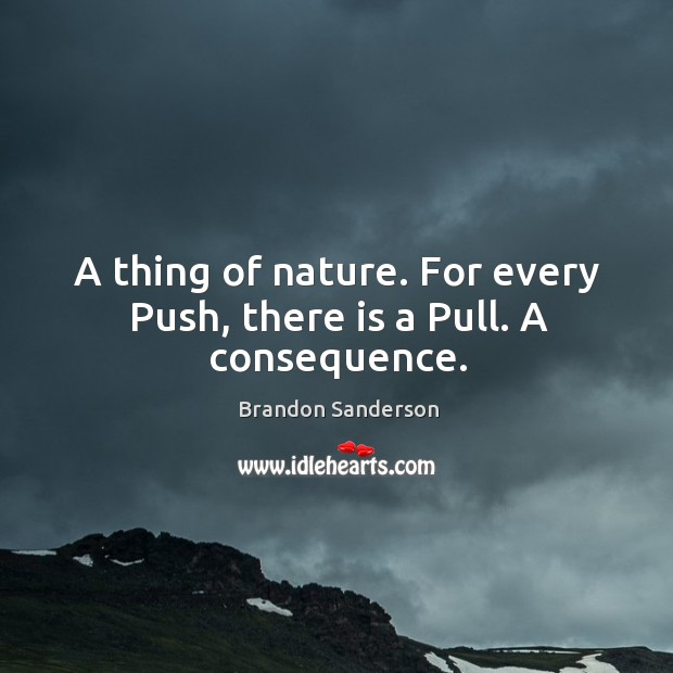 A thing of nature. For every Push, there is a Pull. A consequence. Image