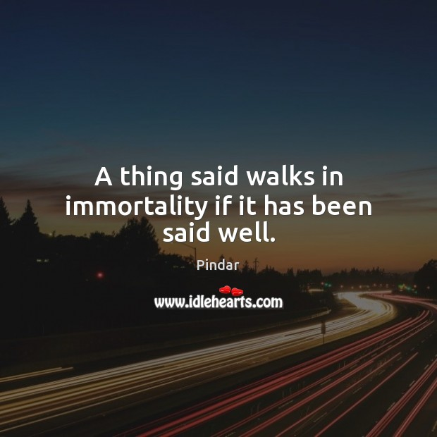 A thing said walks in immortality if it has been said well. Pindar Picture Quote