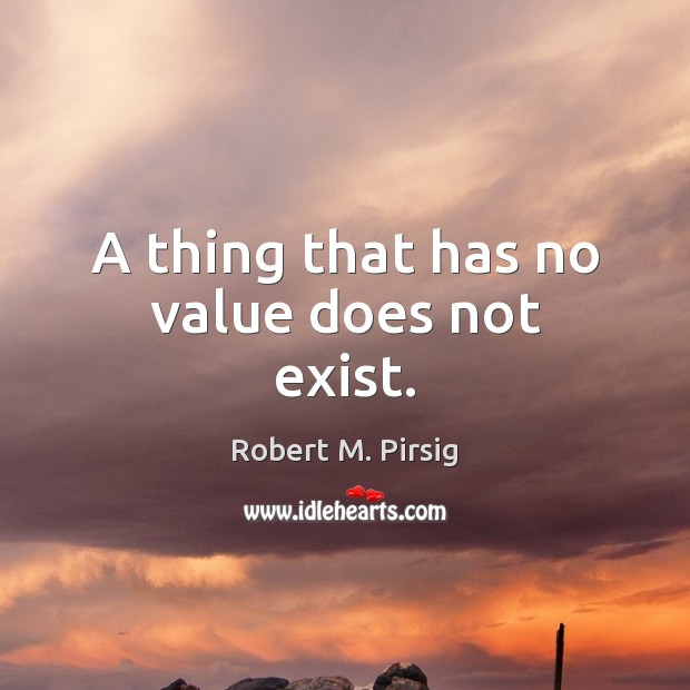 A thing that has no value does not exist. Robert M. Pirsig Picture Quote