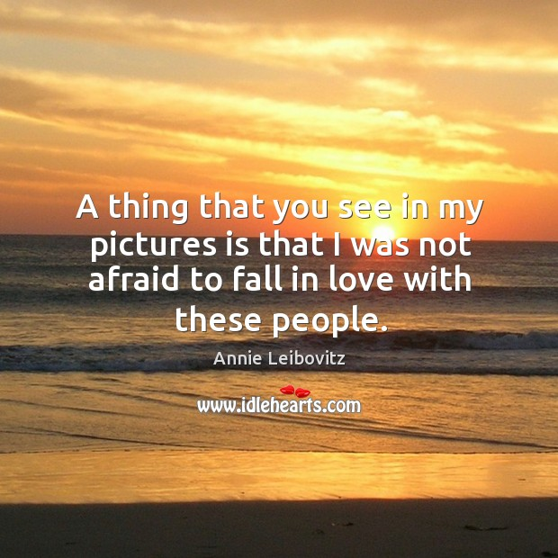 A thing that you see in my pictures is that I was not afraid to fall in love with these people. Annie Leibovitz Picture Quote