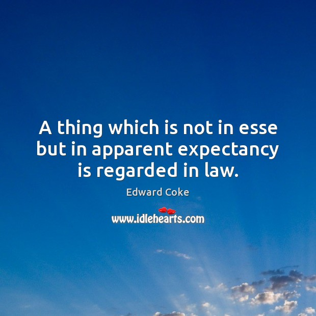 A thing which is not in esse but in apparent expectancy is regarded in law. Image