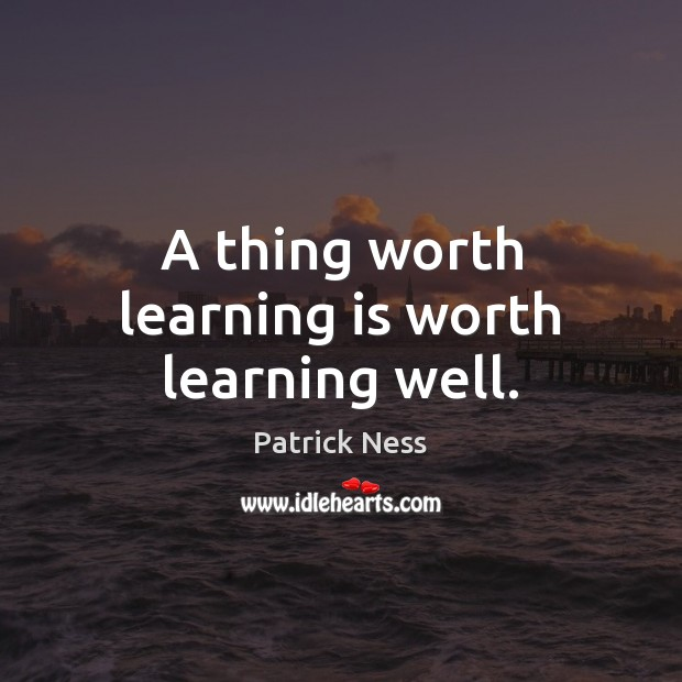 A thing worth learning is worth learning well. Image