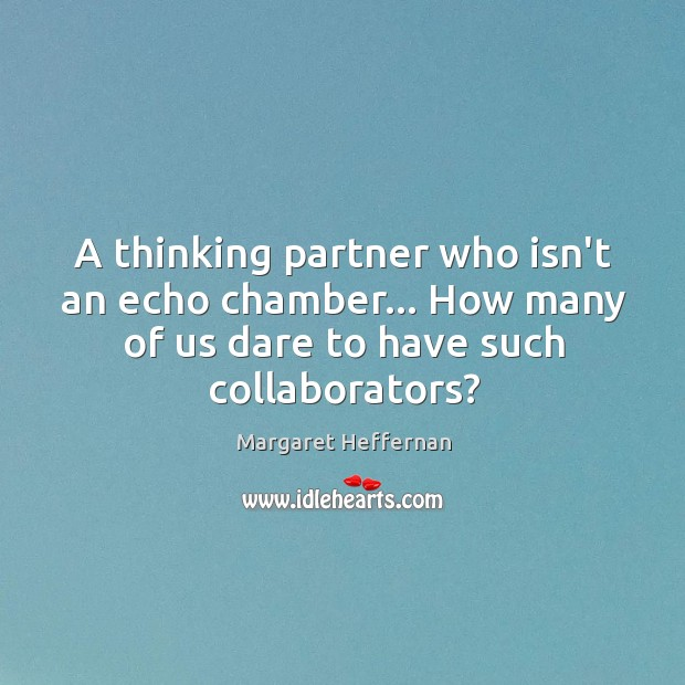 A thinking partner who isn't an echo chamber… How many of us Margaret Heffernan Picture Quote