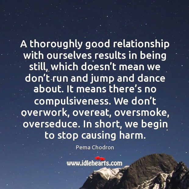 A thoroughly good relationship with ourselves results in being still, which doesn't mean we. Image