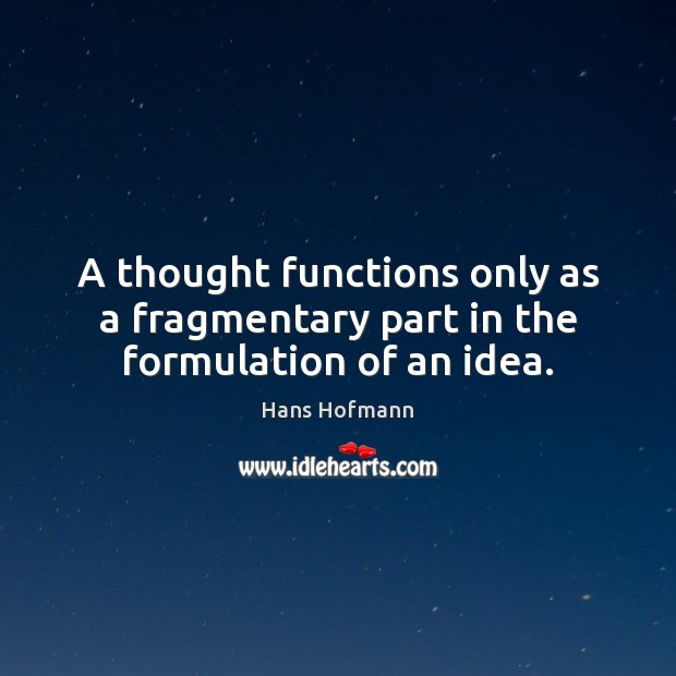 A thought functions only as a fragmentary part in the formulation of an idea. Hans Hofmann Picture Quote