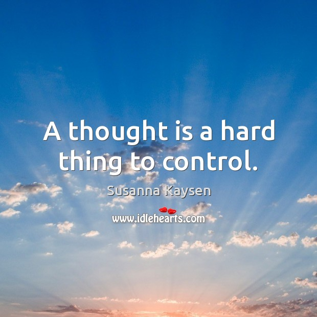 A thought is a hard thing to control. Susanna Kaysen Picture Quote