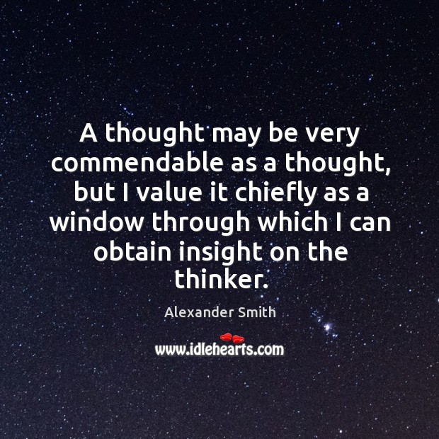 A thought may be very commendable as a thought, but I value Alexander Smith Picture Quote
