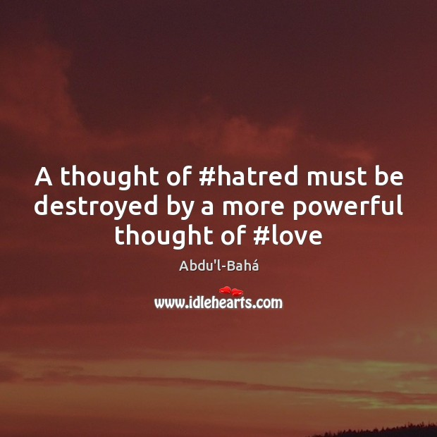 Image, A thought of #hatred must be destroyed by a more powerful thought of #love