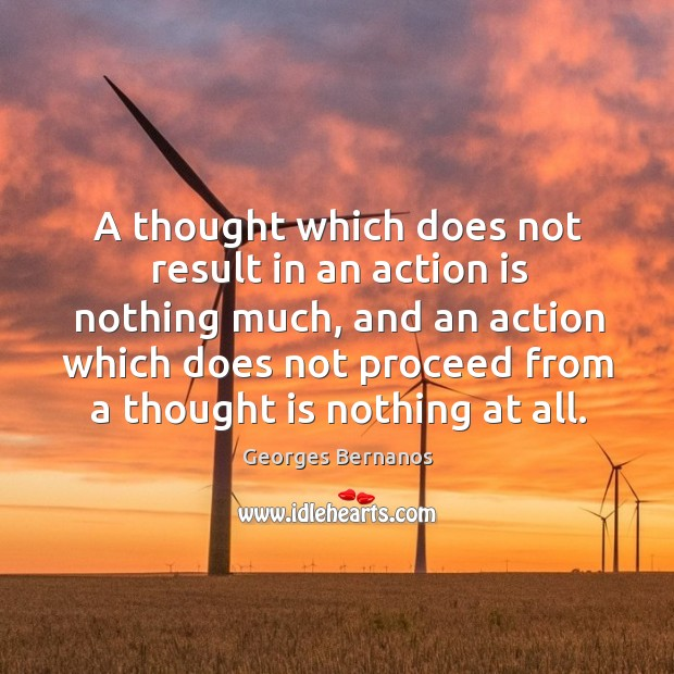 A thought which does not result in an action is nothing much, and an action which does.. Georges Bernanos Picture Quote