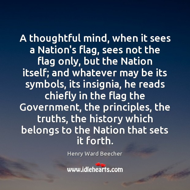 A thoughtful mind, when it sees a Nation's flag, sees not the Image