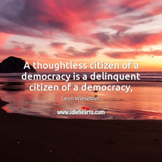 A thoughtless citizen of a democracy is a delinquent citizen of a democracy, Democracy Quotes Image