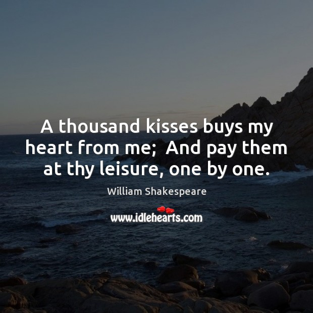 A thousand kisses buys my heart from me;  And pay them at thy leisure, one by one. Image
