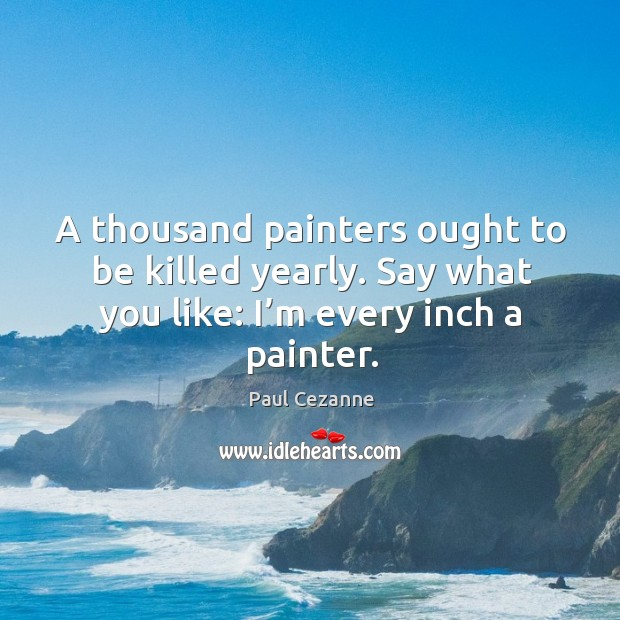 A thousand painters ought to be killed yearly. Say what you like: I'm every inch a painter. Image