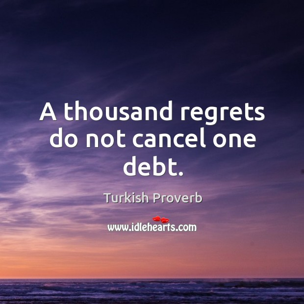 A thousand regrets do not cancel one debt. Turkish Proverbs Image