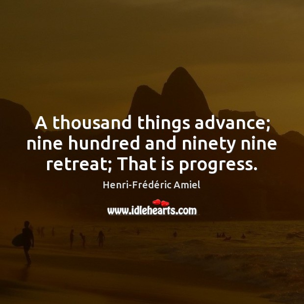 A thousand things advance; nine hundred and ninety nine retreat; That is progress. Henri-Frédéric Amiel Picture Quote