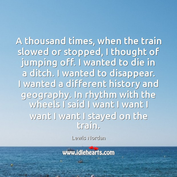 A thousand times, when the train slowed or stopped, I thought of Lewis Nordan Picture Quote