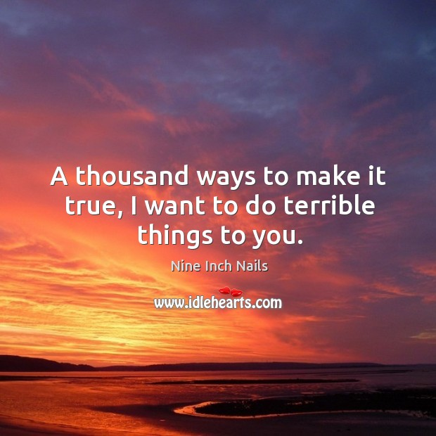 A thousand ways to make it true, I want to do terrible things to you. Image
