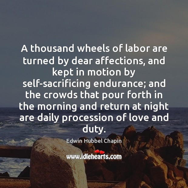 A thousand wheels of labor are turned by dear affections, and kept Edwin Hubbel Chapin Picture Quote