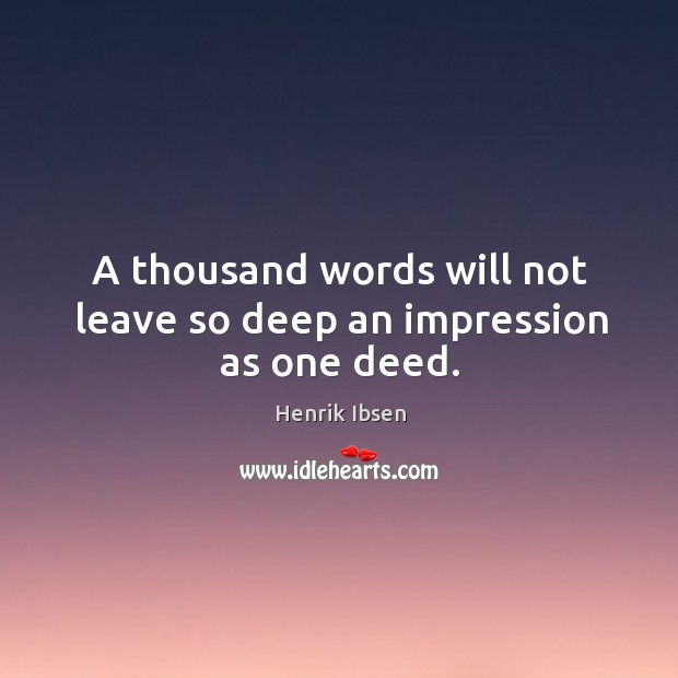 A thousand words will not leave so deep an impression as one deed. Image