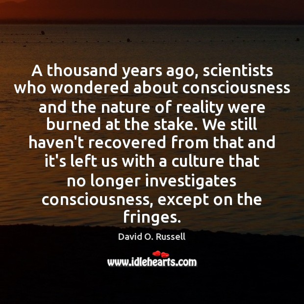 A thousand years ago, scientists who wondered about consciousness and the nature David O. Russell Picture Quote