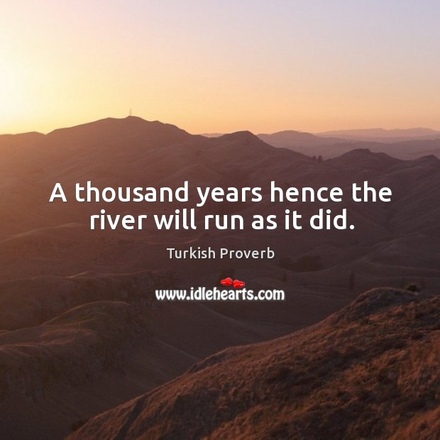 A thousand years hence the river will run as it did. Turkish Proverbs Image
