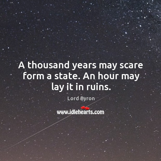 A thousand years may scare form a state. An hour may lay it in ruins. Image