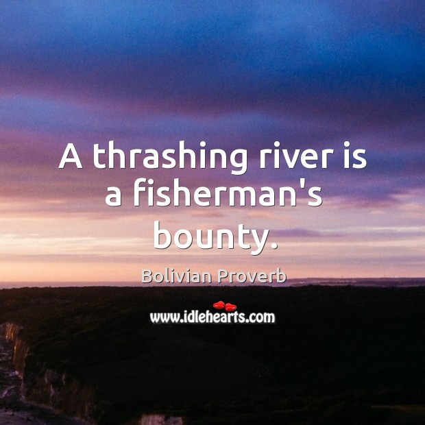 A thrashing river is a fisherman's bounty. Bolivian Proverbs Image